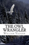 The Owl Wrangler: Illustrated - William Vaughn, Sarah Livingston