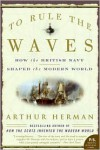 To Rule the Waves: How the British Navy Shaped the Modern World - Arthur Herman