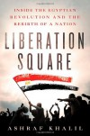 Liberation Square: Inside the Egyptian Revolution and the Rebirth of a Nation - Ashraf Khalil