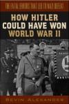 How Hitler Could Have Won World War II - Bevin Alexander