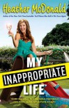 My Inappropriate Life: Some Material May Not Be Suitable for Small Children, Nuns, or Mature Adults - Heather McDonald
