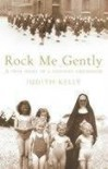 Rock Me Gently: A True Story Of A Convent Childhood - Judith Kelly