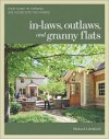 In-laws, Outlaws, and Granny Flats: Your Guide to Turning One House into Two Homes - Michael W. Litchfield