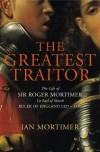 THE GREATEST TRAITOR: THE LIFE OF SIR ROGER MORTIMER, RULER OF ENGLAND 1327-1330 - IAN MORTIMER