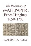 The Backstory of Wallpaper: Paper-Hangings 1650-1750 - Robert M.  Kelly