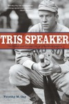 Tris Speaker: The Rough-and-Tumble Life of a Baseball Legend - Timothy M. Gay