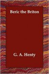 Beric the Briton: A Story of the Roman Invasion - G. A. Henty