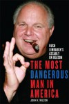 The Most Dangerous Man in America: Rush Limbaugh's Assault on Reason - John K. Wilson