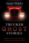 Trucker Ghost Stories: And Other True Tales of Haunted Highways, Weird Encounters, and Legends of the Road - Annie Wilder