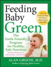 Feeding Baby Green: The Earth Friendly Program for Healthy, Safe Nutrition During Pregnancy, Childhood, and Beyond - Alan Greene