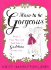 How to be Gorgeous: Wear It Your Way and Feel Like a Goddess Every Day - Nicky Hambleton-Jones