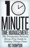 10 Minute Time Management: The Productive Persons Stress-Free Guide to Getting Things Done - Ric Thompson