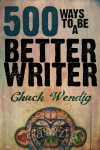 500 Ways To Be A Better Writer - Chuck Wendig