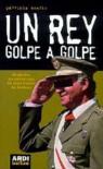 Un rey golpe a golpe: Biografía no autorizada de Juan Carlos de Borbón - Patricia Sverlo