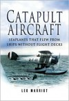 Catapult Aircraft: Seaplanes That Flew from Ships Without Flight Decks - Leo Marriott