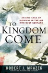 To Kingdom Come: An Epic Saga of Survival in the Air War Over Germany - Robert J. Mrazek