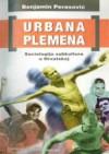 Urbana plemena : sociologija subkultura u Hrvatskoj - Benjamin Perasović