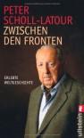Zwischen den Fronten: Erlebte Weltgeschichte - Peter Scholl-Latour