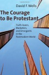 The Courage to Be Protestant: Truth-Lovers, Marketers, and Emergents in the Postmodern World - David F. Wells