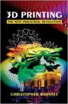 3D Printing: The Next Industrial Revolution - Christopher Barnatt