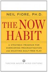 The Now Habit: A Strategic Program for Overcoming Procrastination and Enjoying Guilt-Free Play - Neil A. Fiore
