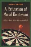 A Refutation of Moral Relativism: Interviews with an Absolutist - Peter Kreeft