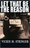 Let That Be the Reason - Vickie M. Stringer
