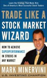 Trade Like a Stock Market Wizard: How to Achieve Super Perfotrade Like a Stock Market Wizard: How to Achieve Super Performance in Stocks in Any Market Rmance in Stocks in Any Market - Mark Minervini