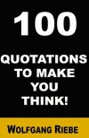 100 Quotations to Make You Think! - Wolfgang Riebe