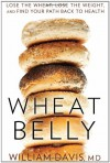 Wheat Belly: Lose the Wheat, Lose the Weight, and Find Your Path Back to Health - William  Davis