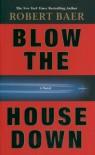 Blow the House Down: A Novel - Robert Baer