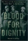 Blood for Dignity: The Story of the First Integrated Combat Unit in the U.S. Army -