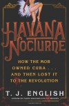 Havana Nocturne: How the Mob Owned Cuba & Then Lost it to the Revolution - T.J. English