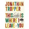 Jonathan Tropper (Author) - This Is Where I Leave You (Hardcover)