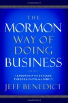 The Mormon Way of Doing Business: Leadership and Success Through Faith and Family - Jeff Benedict
