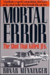 Mortal Error: The Shot That Killed JFK, A ballistics expert's astonishing discovery of the fatal bullet that Oswald did not fire - Bonar Menninger