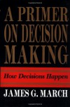 Primer on Decision Making: How Decisions Happen - James G. March