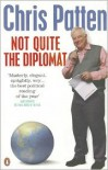 Not Quite the Diplomat: Home Truths about World Affairs - Chris Patten