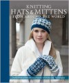 Knitting Hats and Mittens from Around the World: 34 Heirloom Patterns in a Variety of Styles and Techniques - Kari Cornell,  Sue Flanders,  Janine Kosel