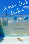 When We Were on Fire: A Memoir of Consuming Faith, Tangled Love, and Starting Over - Addie Zierman