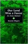 Our Land Was a Forest: An Ainu Memoir - Kayano Shigeru, Kayano Shingeru, Mikiso Hane, Mark Selden, Kyoko Selden, Kyoko (Translator) Selden