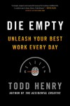 Die Empty: Unleash Your Best Work Every Day - Todd Henry