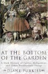 At the Bottom of the Garden: A Dark History of Fairies, Hobgoblins, Nymphs, and Other Troublesome Things - Diane Purkiss