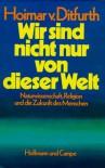 Wir sind nicht nur von dieser Welt: Naturwissenschaft, Religion und die Zukunft des Menschen - Hoimar von Ditfurth
