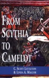 From Scythia to Camelot: A Radical Reassessment of the Legends of King Arthur, the Knights of the Round Table, and the Holy Grail (Arthurian Characters and Themes) - C. Scott Littleton;Linda A. Malcor