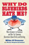 Why Do Bluebirds Hate Me?: More Answers to Common and Not-So-Common Questions about Birds and Birding - Mike O'Connor