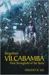 Forgotten Vilcabamba: Final Stronghold of the Incas - Vincent Lee
