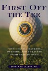First Off the Tee: Presidential Hackers, Duffers, and Cheaters, from Taft to Bush - Don Van Natta Jr.