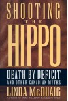 Shooting The Hippo: Death By Deficit And Other Canadian Myths - Linda McQuaig