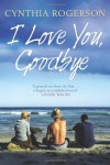 I Love You, Goodbye - Cynthia Rogerson